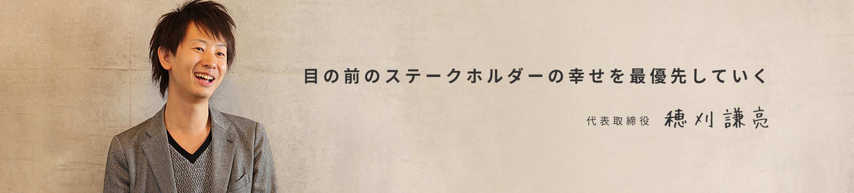 目の前のステークホルダーの幸せを最優先していく 代表取締役:穂刈謙亮